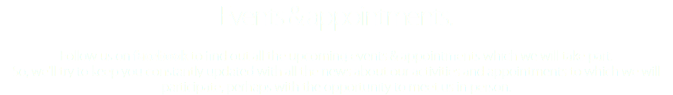 Events & appointments. Follow us on facebook to find out all the upcoming events & appointments which we will take part. So, we'll try to keep you constantly updated with all the news about our activities and appointments to which we will participate, perhaps with the opportunity to meet us in person.